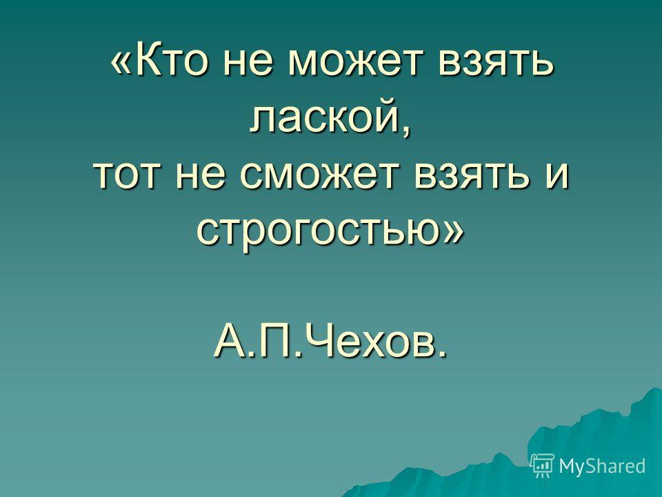 «Кто не может взять лаской, тот не сможет взять и строгостью» А.П.Чехов.