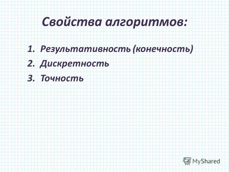 Свойства алгоритмов: 1.Результативность (конечность) 2.Дискретность 3.Точность