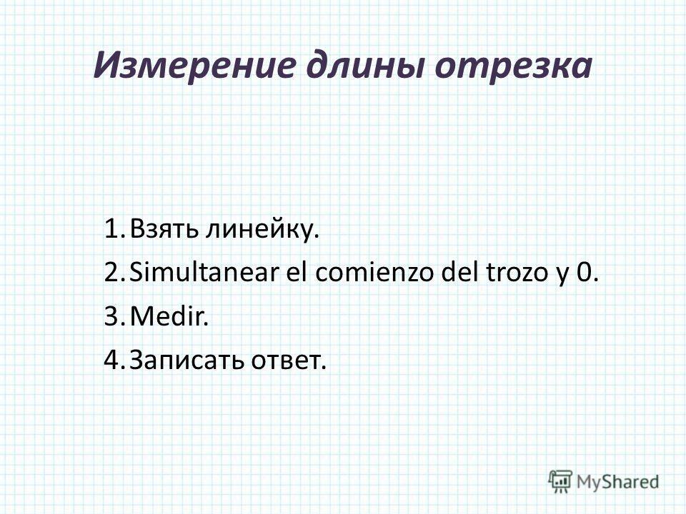 Измерение длины отрезка 1.Взять линейку. 2.Simultanear el comienzo del trozo y 0. 3.Medir. 4.Записать ответ.