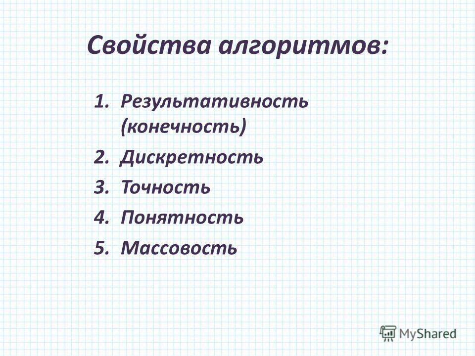 Свойства алгоритмов: 1.Результативность (конечность) 2.Дискретность 3.Точность 4.Понятность 5.Массовость
