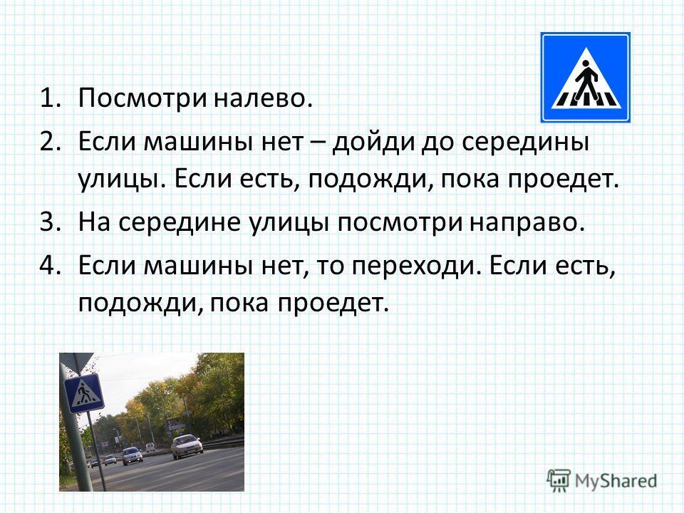 1.Посмотри налево. 2.Если машины нет – дойди до середины улицы. Если есть, подожди, пока проедет. 3.На середине улицы посмотри направо. 4.Если машины нет, то переходи. Если есть, подожди, пока проедет.
