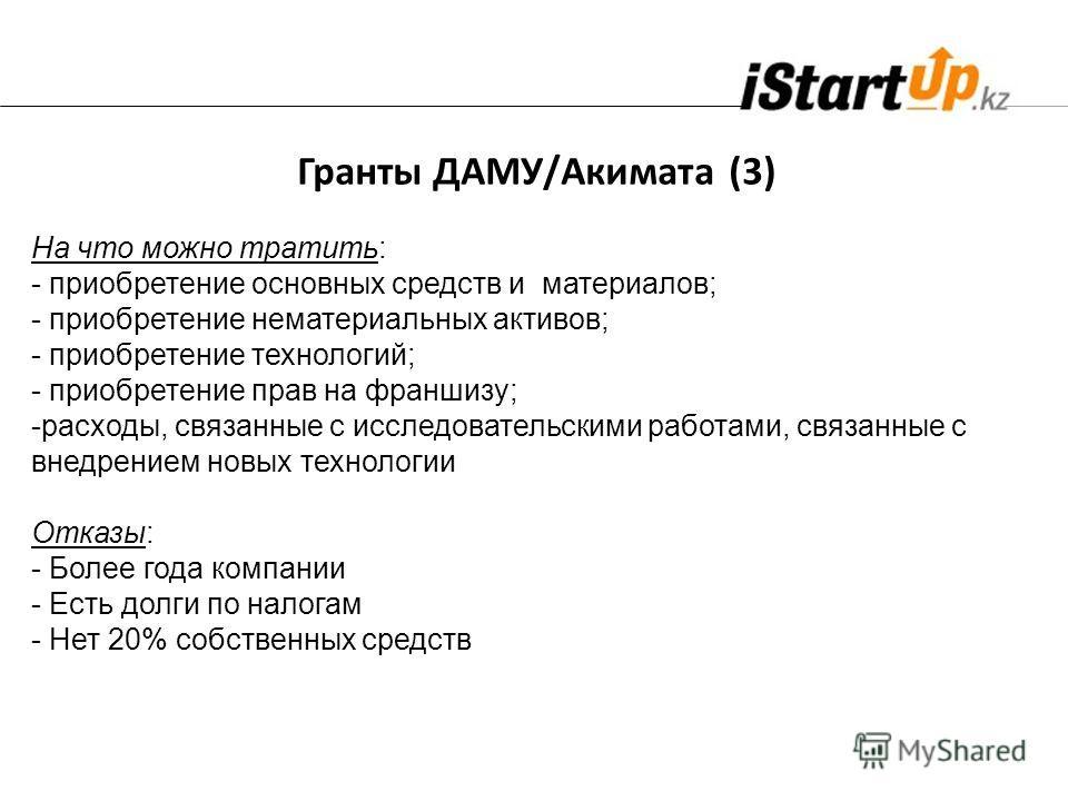 Гранты ДАМУ/Акимата (3) На что можно тратить: - приобретение основных средств и материалов; - приобретение нематериальных активов; - приобретение технологий; - приобретение прав на франшизу; -расходы, связанные с исследовательскими работами, связанны