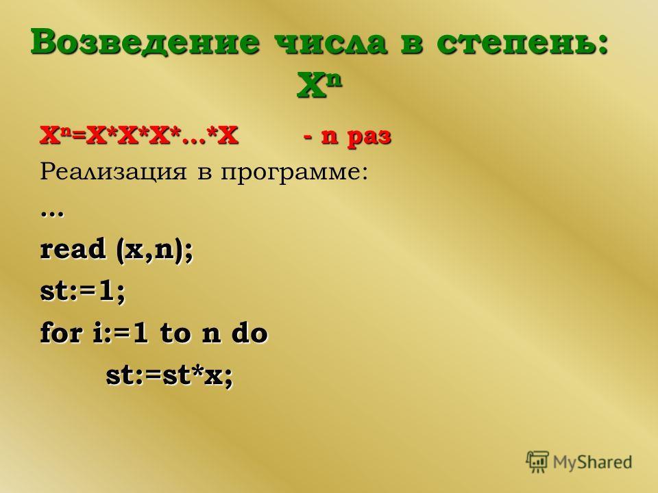 Возведение числа в степень: Х n Хn=X*X*X*…*X- n раз Реализация в программе: … read (x,n); st:=1; for i:=1 to n do st:=st*x;