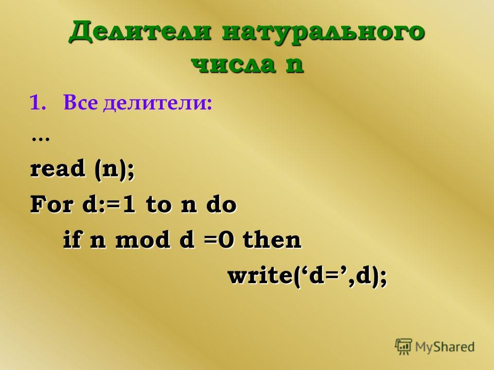 Делители натурального числа n 1.Все делители: … read (n); For d:=1 to n do if n mod d =0 then write(d=,d);