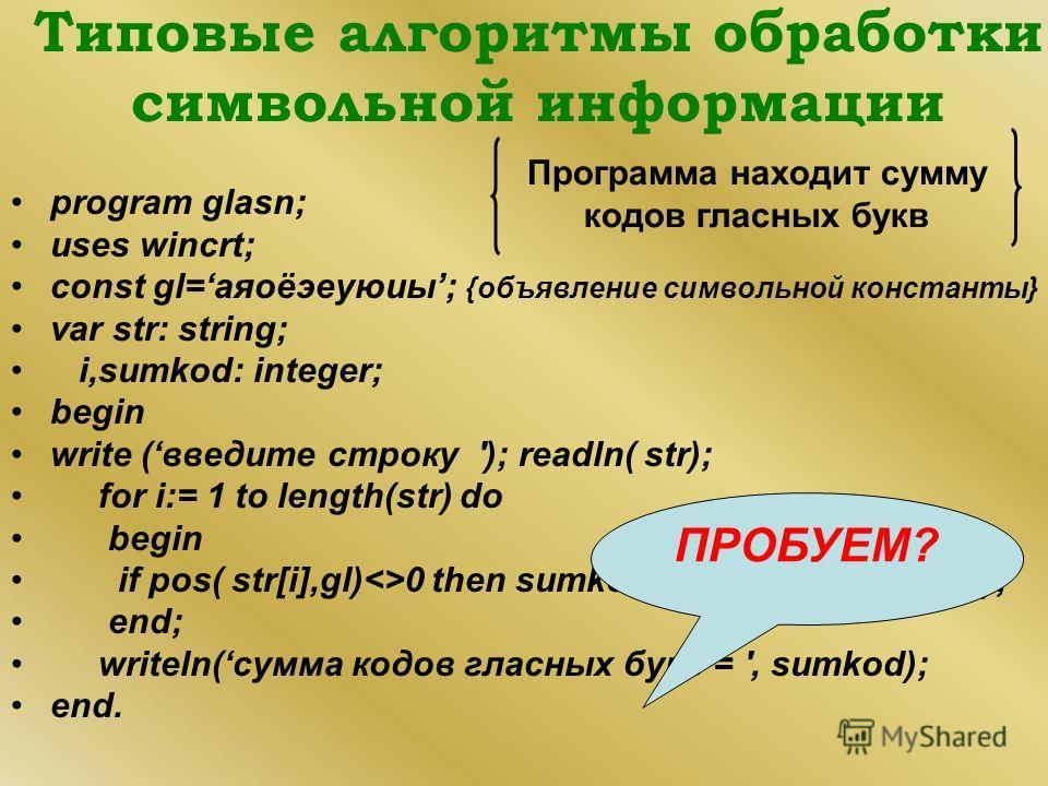 Типовые алгоритмы обработки символьной информации program glasn; uses wincrt; const gl=аяоёэеуюиы; {объявление символьной константы} var str: string; i,sumkod: integer; begin write (введите строку '); readln( str); for i:= 1 to length(str) do begin i