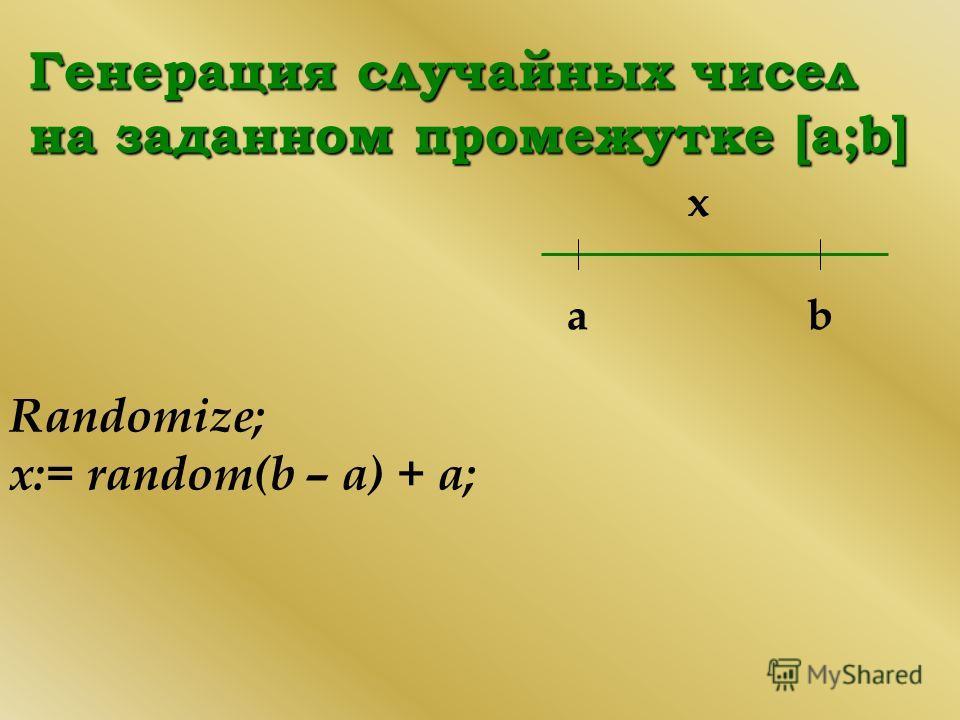 Генерация случайных чисел на заданном промежутке [a;b] b Randomize; х:= random(b – а) + а; a x