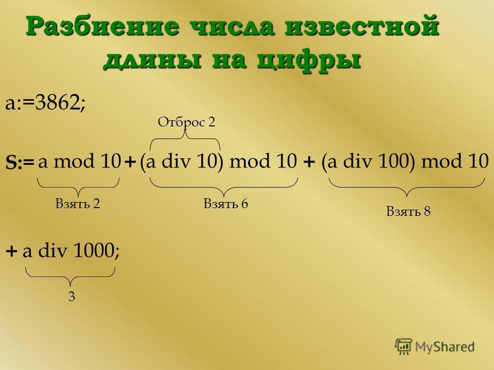 Разбиение числа известной длины на цифры а:=3862; S:= Взять 2 Отброс 2 Взять 6 Взять 8 3 a mod 10(a div 10) mod 10(a div 100) mod 10 a div 1000; ++ +