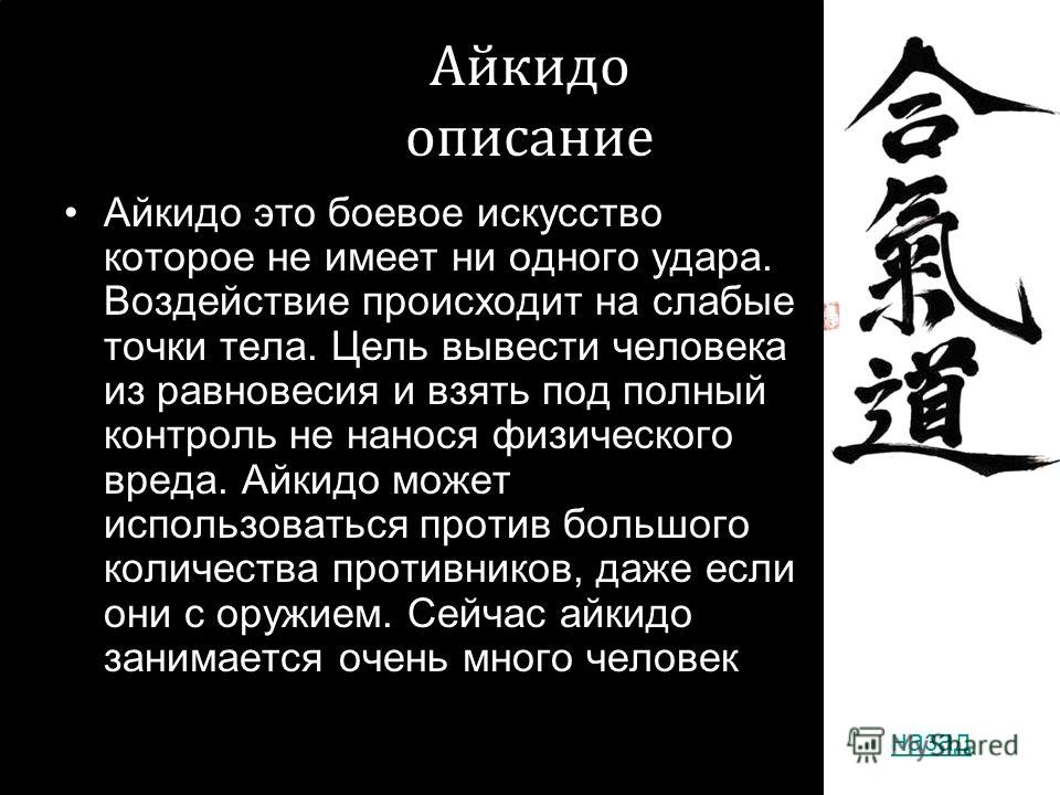 2010 год Айкидо описание Айкидо это боевое искусство которое не имеет ни одного удара. Воздействие происходит на слабые точки тела. Цель вывести человека из равновесия и взять под полный контроль не нанося физического вреда. Айкидо может использовать