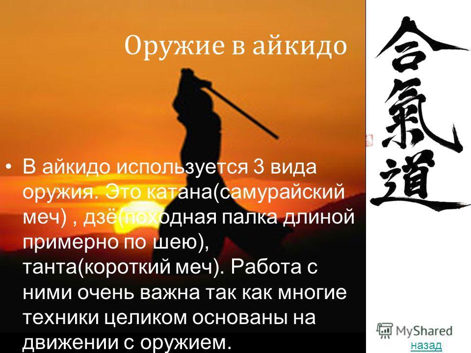 2010 год Оружие в айкидо В айкидо используется 3 вида оружия. Это катана(самурайский меч), дзё(походная палка длиной примерно по шею), танта(короткий меч). Работа с ними очень важна так как многие техники целиком основаны на движении с оружием. назад