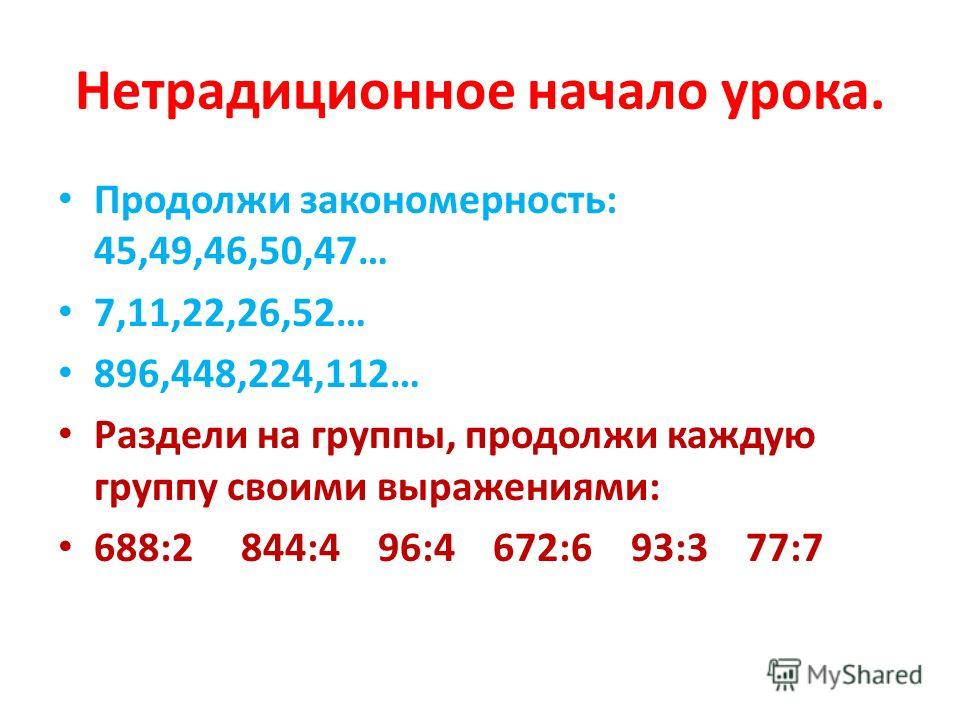 Нетрадиционное начало урока. Продолжи закономерность: 45,49,46,50,47… 7,11,22,26,52… 896,448,224,112… Раздели на группы, продолжи каждую группу своими выражениями: 688:2 844:4 96:4 672:6 93:3 77:7