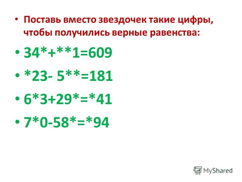 Поставь вместо звездочек такие цифры, чтобы получились верные равенства: 34*+**1=609 *23- 5**=181 6*3+29*=*41 7*0-58*=*94