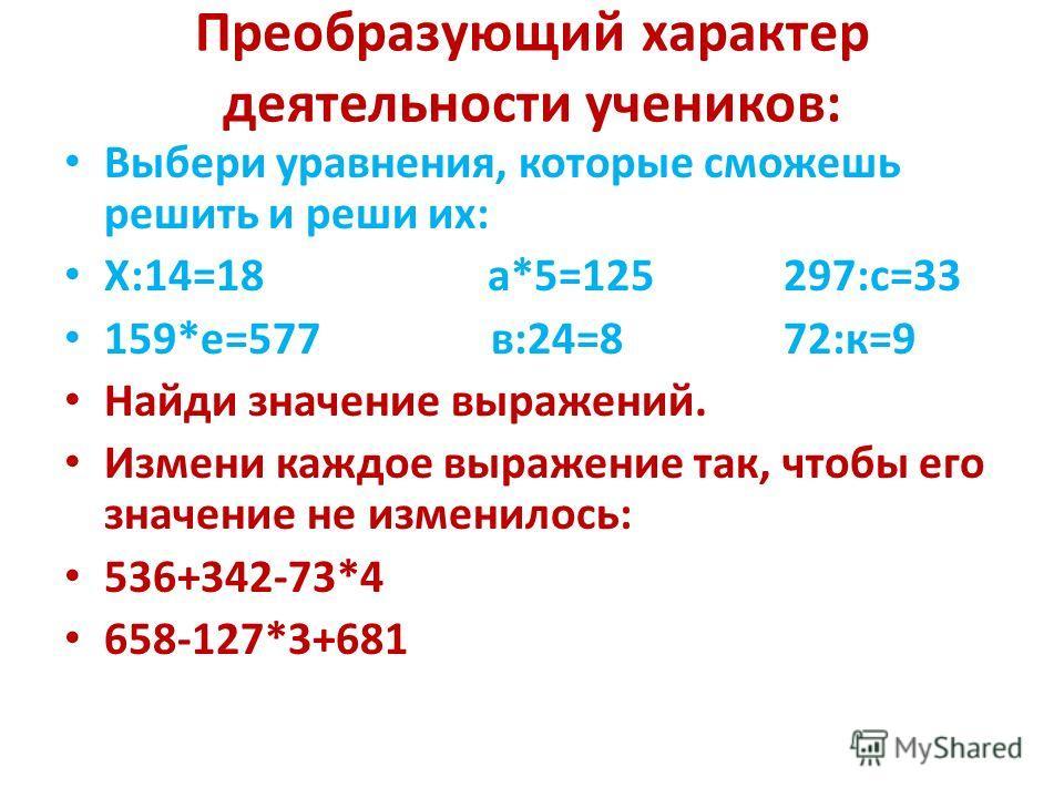 Преобразующий характер деятельности учеников: Выбери уравнения, которые сможешь решить и реши их: Х:14=18 а*5=125 297:с=33 159*е=577 в:24=8 72:к=9 Найди значение выражений. Измени каждое выражение так, чтобы его значение не изменилось: 536+342-73*4 6