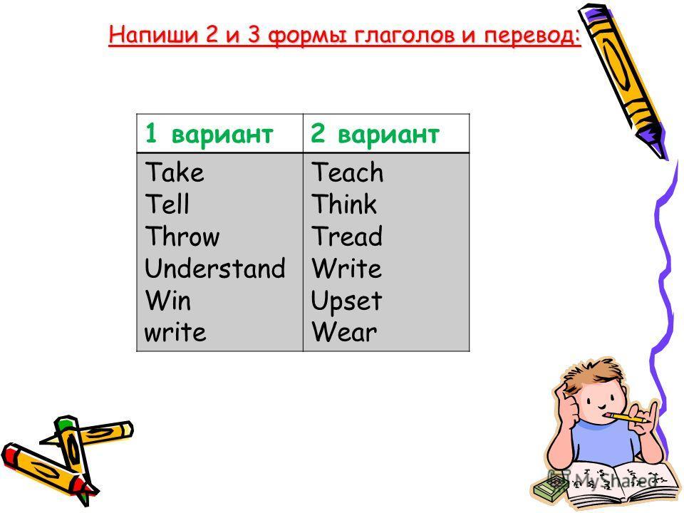Напиши 2 и 3 формы глаголов и перевод: 1 вариант2 вариант Take Tell Throw Understand Win write Teach Think Tread Write Upset Wear