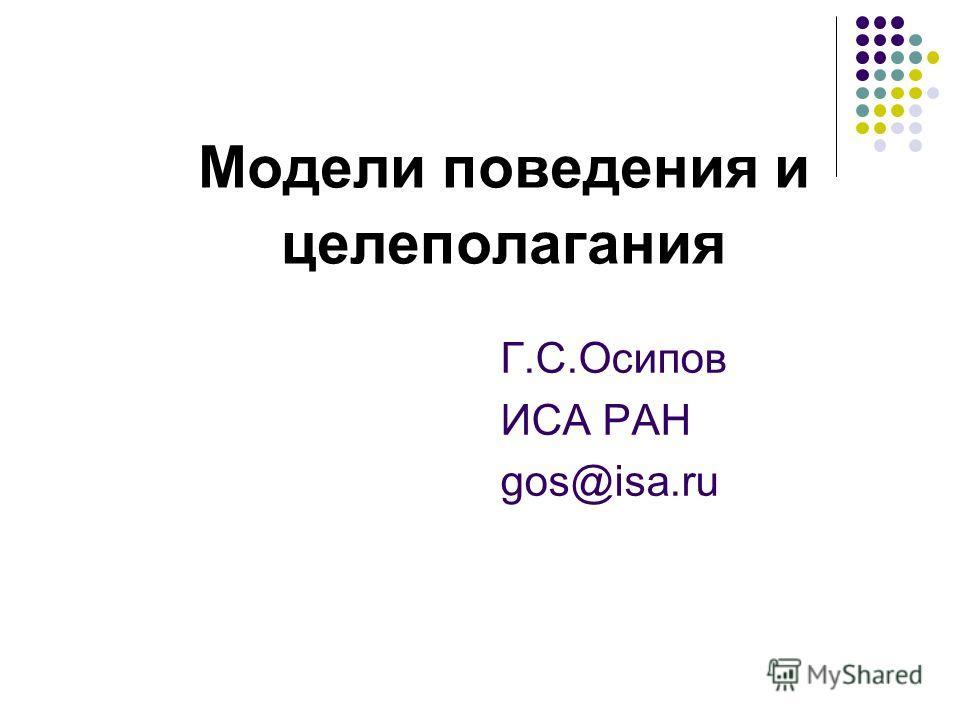 Модели поведения и целеполагания Г.С.Осипов ИСА РАН gos@isa.ru