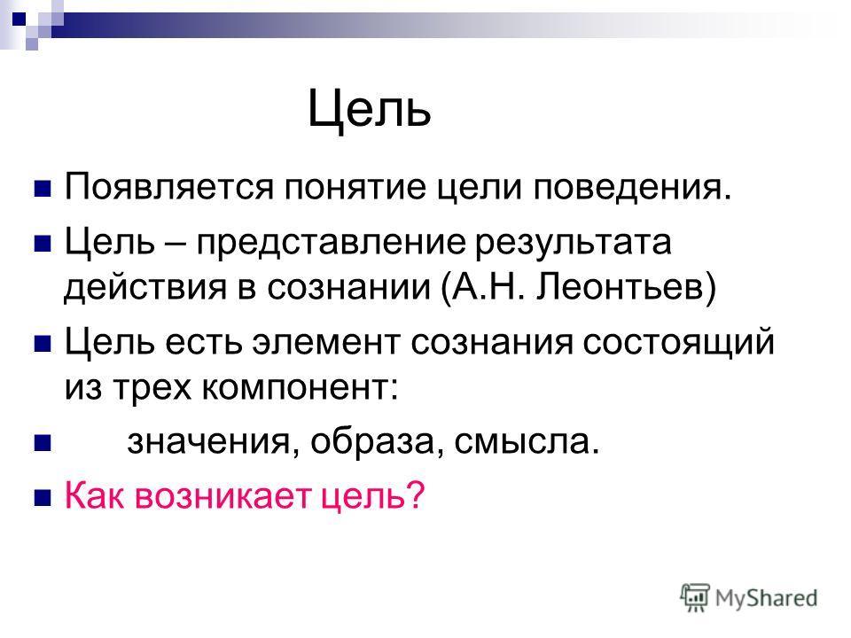 Цель Появляется понятие цели поведения. Цель – представление результата действия в сознании (А.Н. Леонтьев) Цель есть элемент сознания состоящий из трех компонент: значения, образа, смысла. Как возникает цель?