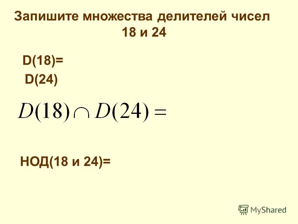 Запишите множества делителей чисел 18 и 24 D(18)= D(24) НОД(18 и 24)=