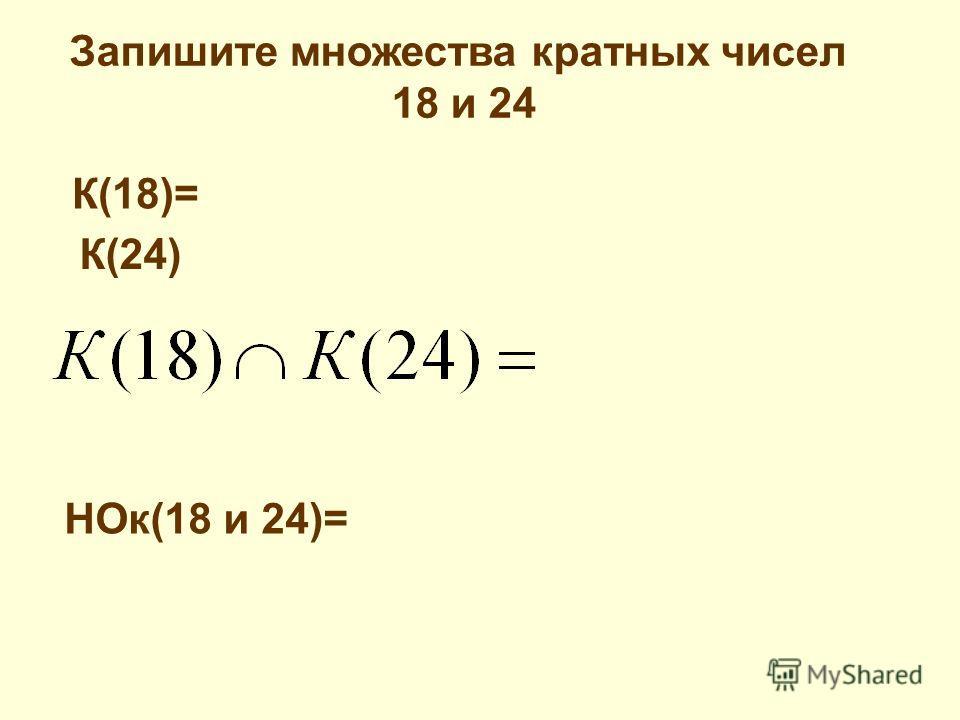 Запишите множества кратных чисел 18 и 24 К(18)= К(24) НОк(18 и 24)=