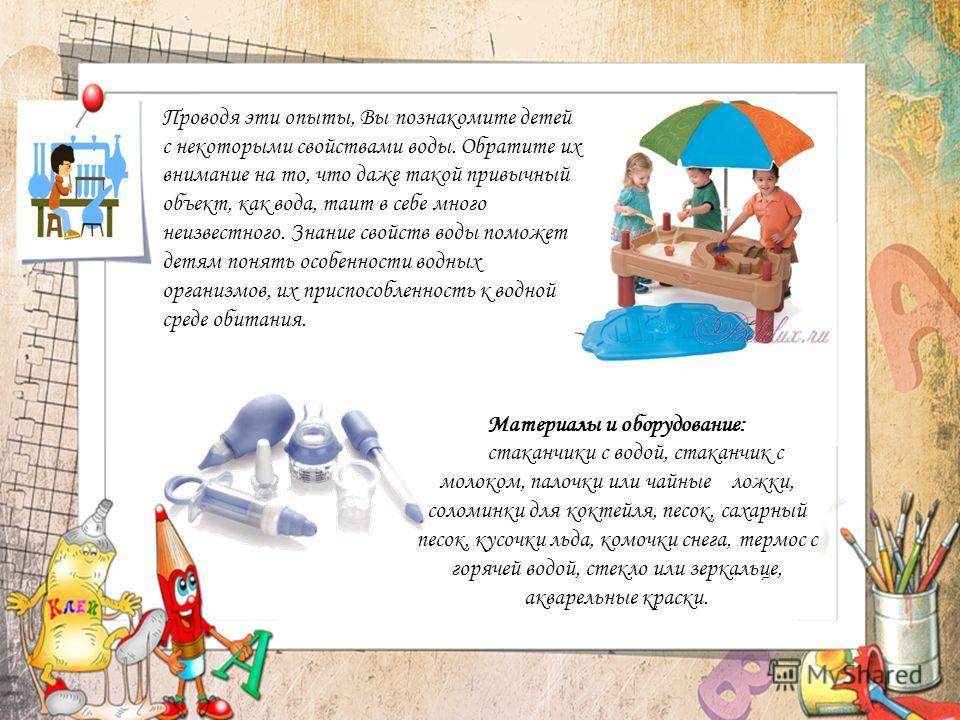 Проводя эти опыты, Вы познакомите детей с некоторыми свойствами воды. Обратите их внимание на то, что даже такой привычный объект, как вода, таит в себе много неизвестного. Знание свойств воды поможет детям понять особенности водных организмов, их пр