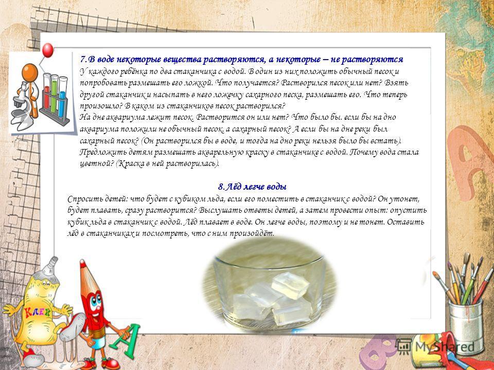 7.В воде некоторые вещества растворяются, а некоторые – не растворяются У каждого ребёнка по два стаканчика с водой. В один из них положить обычный песок и попробовать размешать его ложкой. Что получается? Растворился песок или нет? Взять другой стак