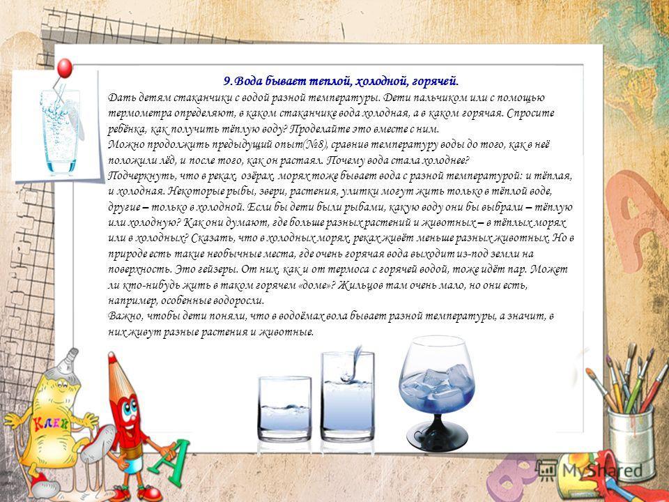 9.Вода бывает теплой, холодной, горячей. Дать детям стаканчики с водой разной температуры. Дети пальчиком или с помощью термометра определяют, в каком стаканчике вода холодная, а в каком горячая. Спросите ребёнка, как получить тёплую воду? Проделайте