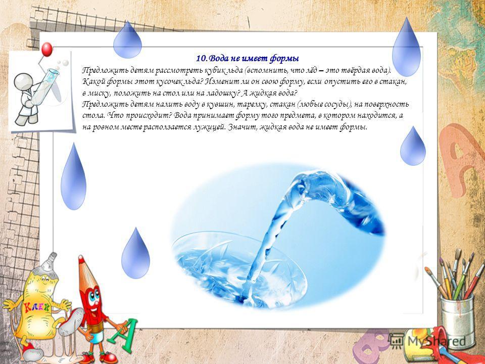 10.Вода не имеет формы Предложить детям рассмотреть кубик льда (вспомнить, что лёд – это твёрдая вода). Какой формы этот кусочек льда? Изменит ли он свою форму, если опустить его в стакан, в миску, положить на стол или на ладошку? А жидкая вода? Пред
