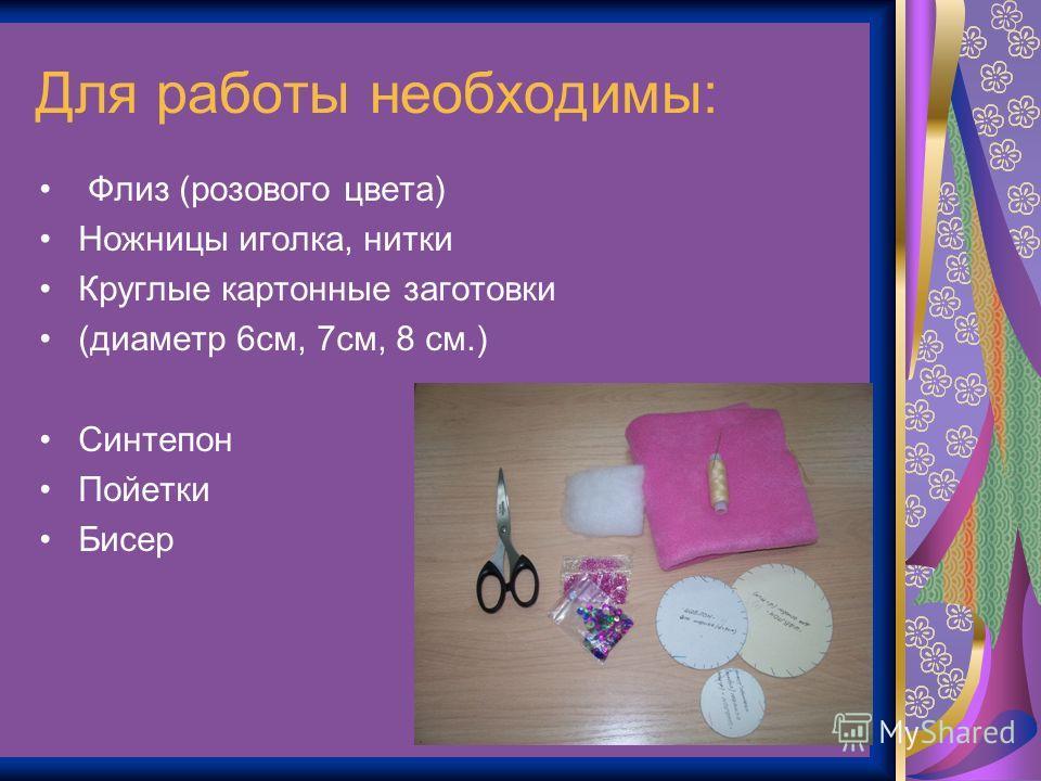 Для работы необходимы: Флиз (розового цвета) Ножницы иголка, нитки Круглые картонные заготовки (диаметр 6см, 7см, 8 см.) Синтепон Пойетки Бисер