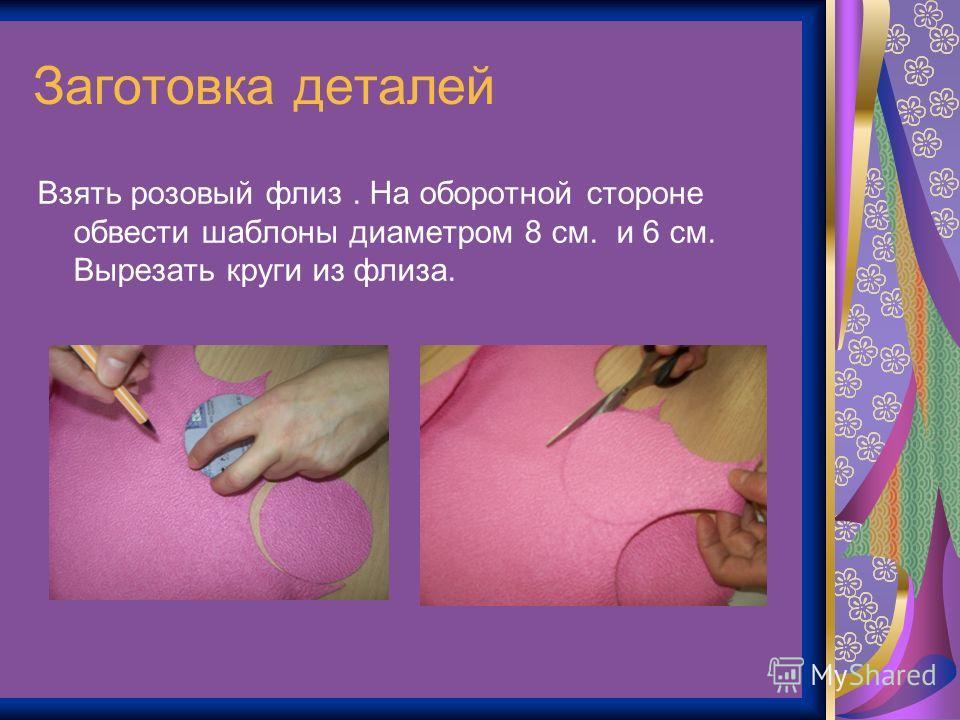 Заготовка деталей Взять розовый флиз. На оборотной стороне обвести шаблоны диаметром 8 см. и 6 см. Вырезать круги из флиза.