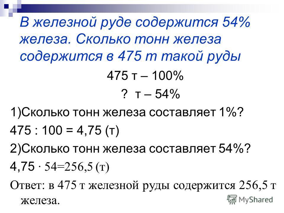 В железной руде содержится 54% железа. Сколько тонн железа содержится в 475 т такой руды 475 т – 100% ? т – 54% 1)Сколько тонн железа составляет 1%? 475 : 100 = 4,75 (т) 2)Сколько тонн железа составляет 54%? 4,75 · 54=256,5 (т) Ответ: в 475 т железно