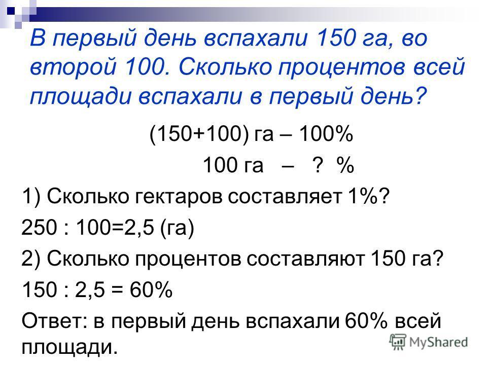В первый день вспахали 150 га, во второй 100. Сколько процентов всей площади вспахали в первый день? (150+100) га – 100% 100 га – ? % 1) Сколько гектаров составляет 1%? 250 : 100=2,5 (га) 2) Сколько процентов составляют 150 га? 150 : 2,5 = 60% Ответ: