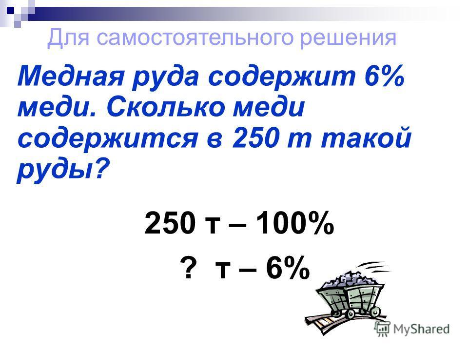 Медная руда содержит 6% меди. Сколько меди содержится в 250 т такой руды? 250 т – 100% ? т – 6% Для самостоятельного решения