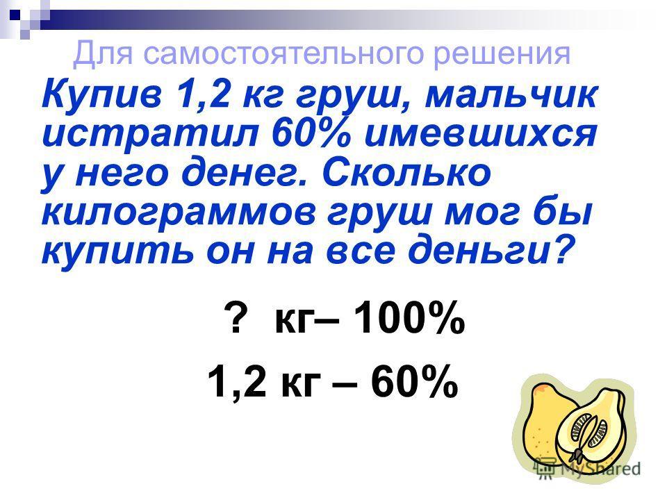 Купив 1,2 кг груш, мальчик истратил 60% имевшихся у него денег. Сколько килограммов груш мог бы купить он на все деньги? Для самостоятельного решения ? кг– 100% 1,2 кг – 60%