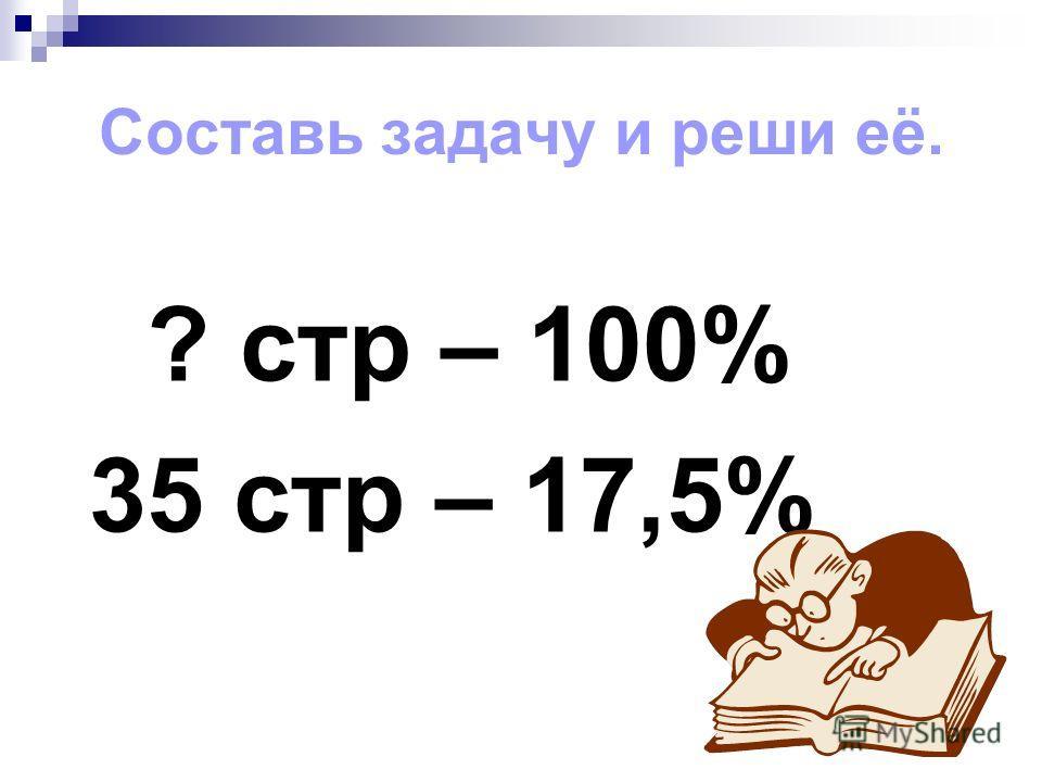 Составь задачу и реши её. ? стр – 100% 35 стр – 17,5%