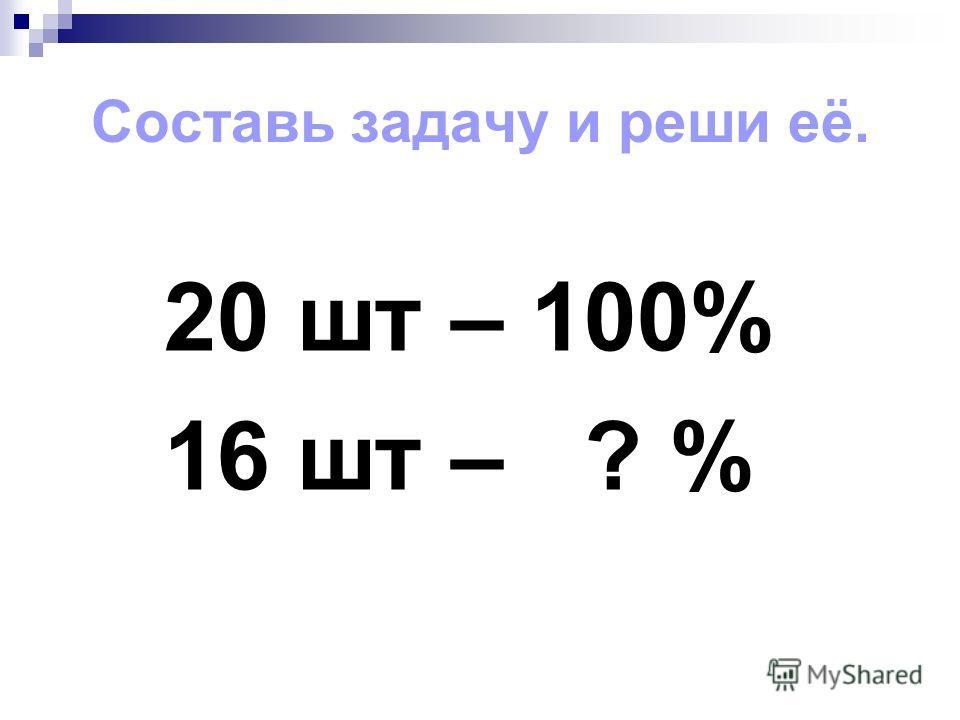 Составь задачу и реши её. 20 шт – 100% 16 шт – ? %