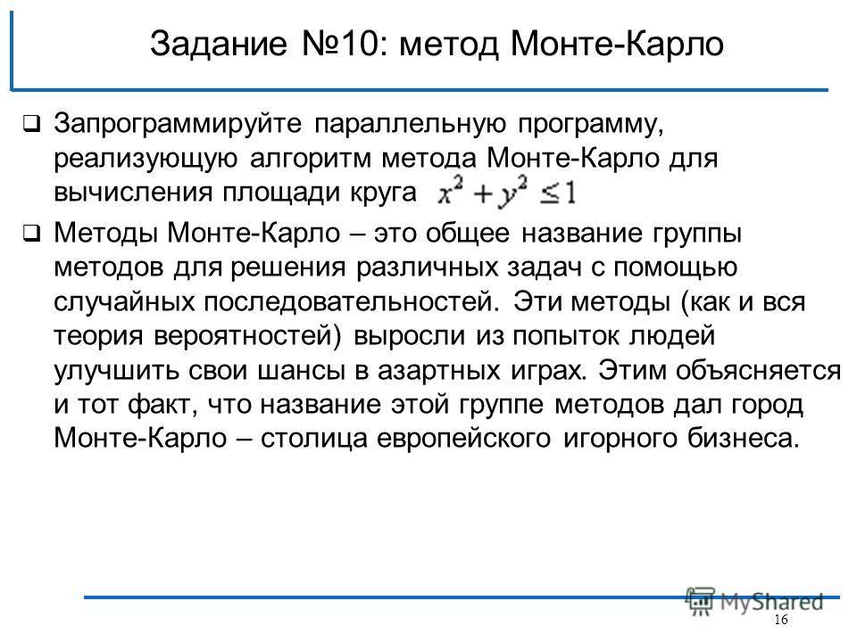 16 Задание 10: метод Монте-Карло Запрограммируйте параллельную программу, реализующую алгоритм метода Монте-Карло для вычисления площади круга Методы Монте-Карло – это общее название группы методов для решения различных задач с помощью случайных посл