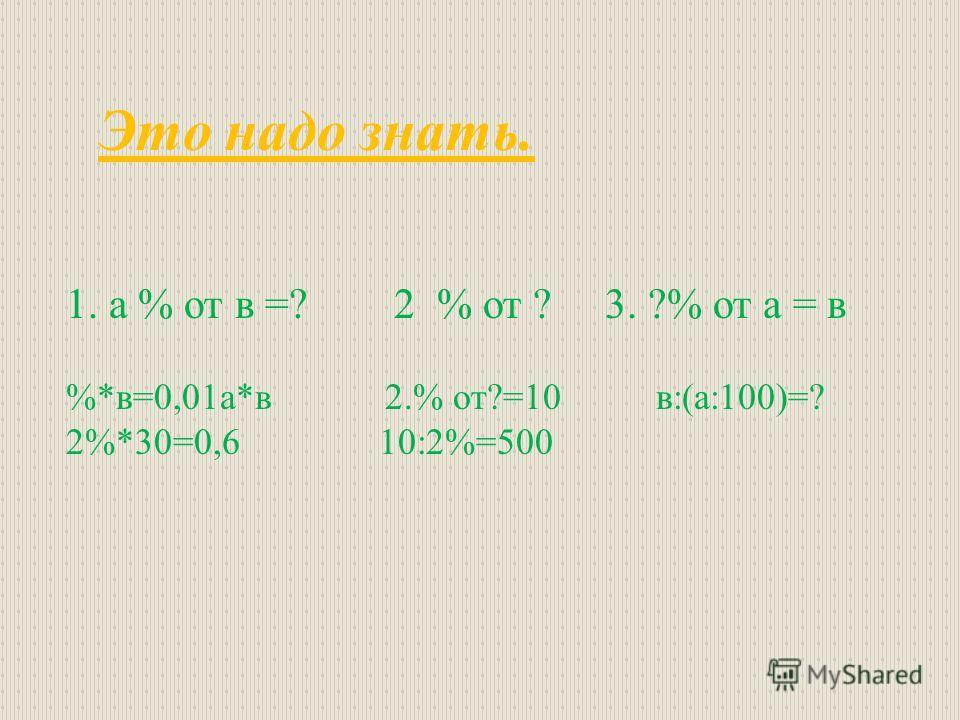 Это надо знать. 1. а % от в =? 2 % от ? 3. ?% от а = в %*в=0,01а*в 2.% от?=10 в:(а:100)=? 2%*30=0,6 10:2%=500