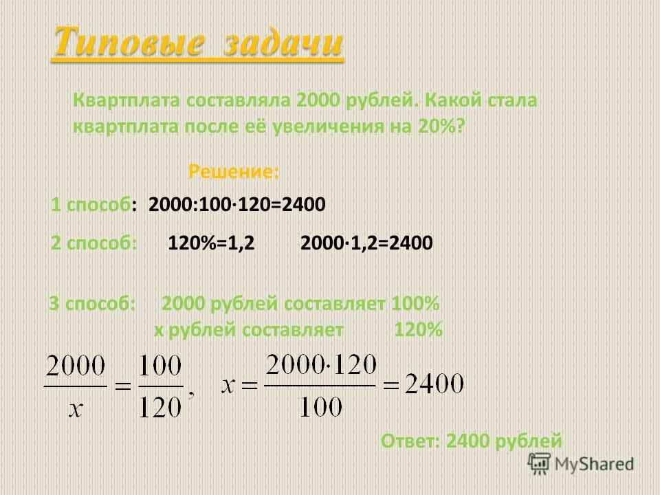 Типовые задачи Квартплата составляла 2000 рублей. Какой стала квартплата после её увеличения на 20%? Решение: 1 способ: 2000:100·120=2400 2 способ: 120%=1,2 2000·1,2=2400 3 способ: 2000 рублей составляет 100% х рублей составляет 120% Ответ: 2400 рубл