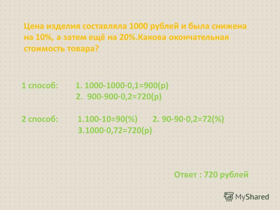 Цена изделия составляла 1000 рублей и была снижена на 10%, а затем ещё на 20%.Какова окончательная стоимость товара? 1 способ: 1. 1000-1000·0,1=900(р) 2. 900-900·0,2=720(р) 2 способ: 1.100-10=90(%) 2. 90-90·0,2=72(%) 3.1000·0,72=720(р) Ответ : 720 ру