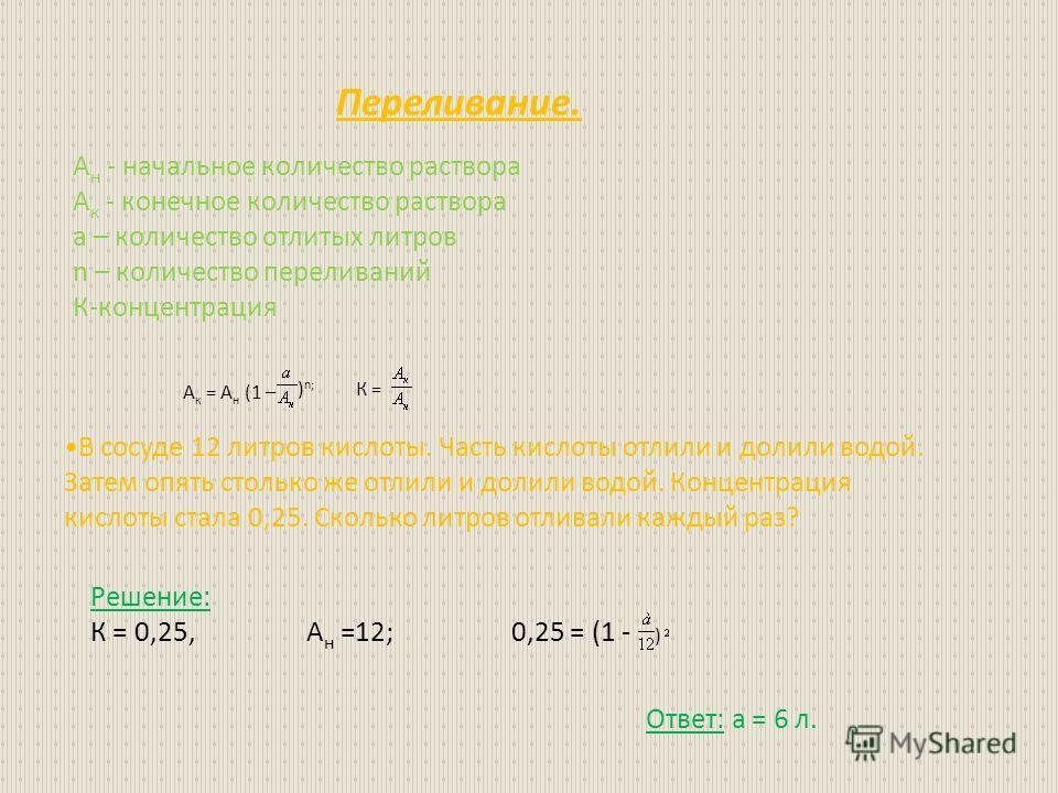 Переливание. А н - начальное количество раствора А к - конечное количество раствора а – количество отлитых литров n – количество переливаний К-концентрация А к = А н (1 – ) n; К = В сосуде 12 литров кислоты. Часть кислоты отлили и долили водой. Затем