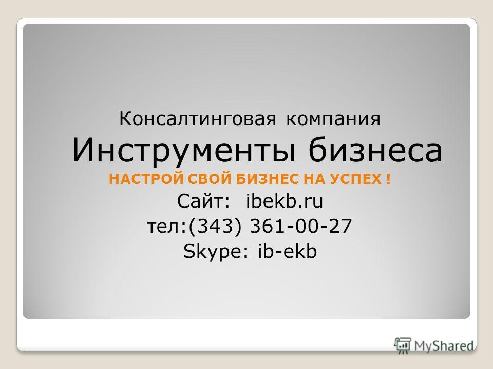 Консалтинговая компания Инструменты бизнеса НАСТРОЙ СВОЙ БИЗНЕС НА УСПЕХ ! Сайт: ibekb.ru тел:(343) 361-00-27 Skype: ib-ekb