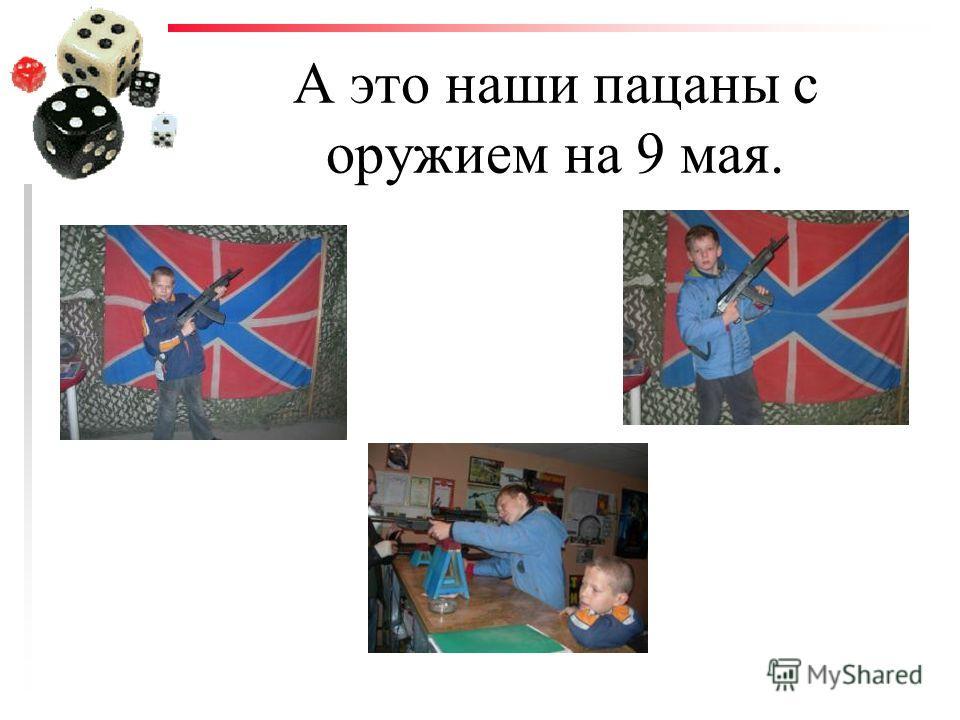 А это наши пацаны с оружием на 9 мая.