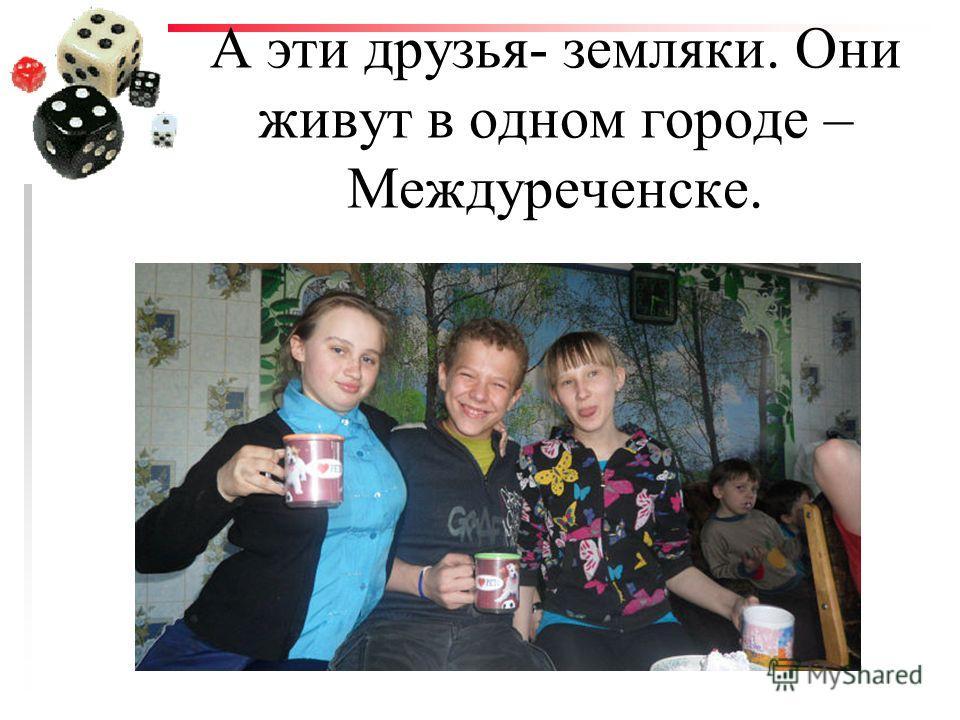 А эти друзья- земляки. Они живут в одном городе – Междуреченске.