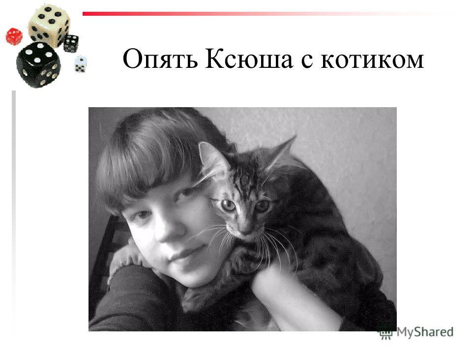 Опять Ксюша с котиком