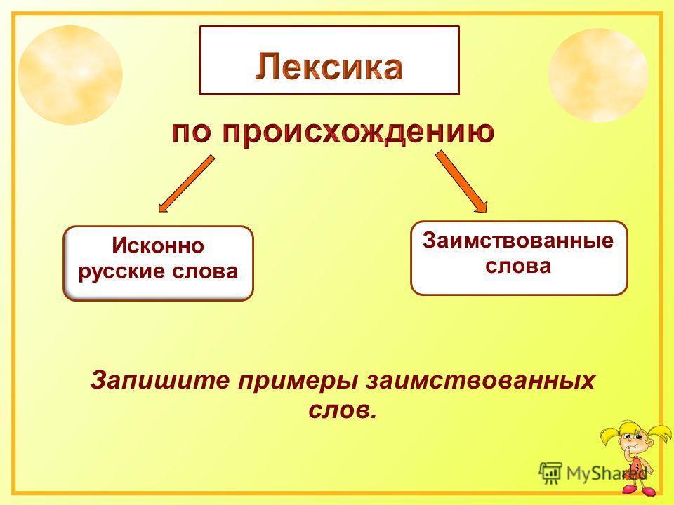 Запишите примеры заимствованных слов. 13 Исконно русские слова Заимствованные слова