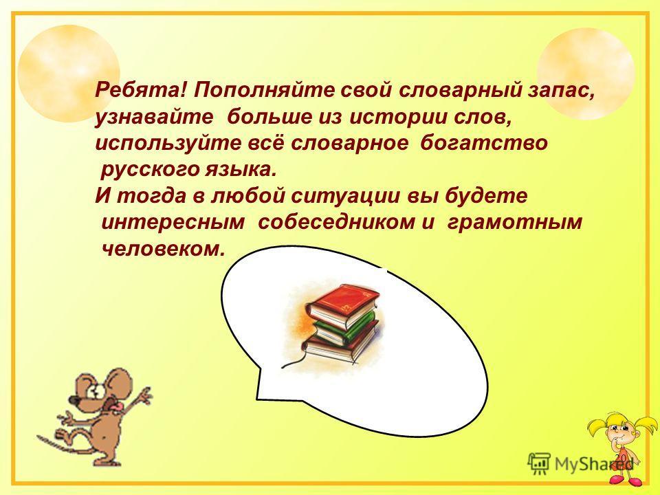 20 Ребята! Пополняйте свой словарный запас, узнавайте больше из истории слов, используйте всё словарное богатство русского языка. И тогда в любой ситуации вы будете интересным собеседником и грамотным человеком.