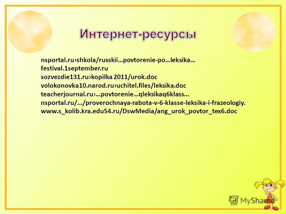 22 nsportal.rushkola/russkii…povtorenie-po…leksika… festival.1september.ru sozvezdie131.rukopilka 2011/urok.doc volokonovka10.narod.ruuchitel.files/leksika.doc teacherjournal.ru…povtorenie…qleksikaq6klass… nsportal.ru/.../proverochnaya-rabota-v-6-kla