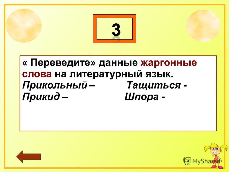 7 « Переведите» данные жаргонные слова на литературный язык. Прикольный – Тащиться - Прикид – Шпора -