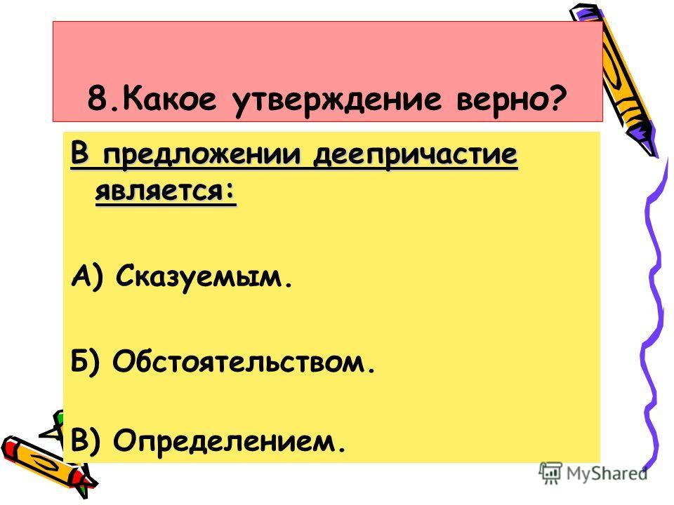 8.Какое утверждение верно? В предложении деепричастие является: А) Сказуемым. Б) Обстоятельством. В) Определением.
