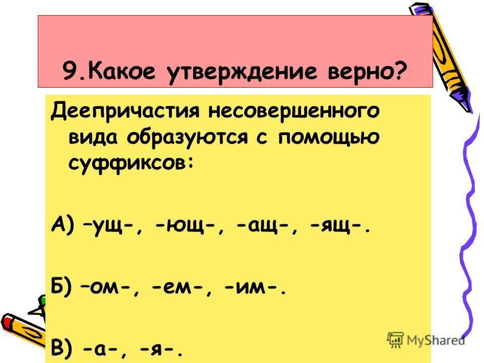 9.Какое утверждение верно? Деепричастия несовершенного вида образуются с помощью суффиксов: А) –ущ-, -ющ-, -ащ-, -ящ-. Б) –ом-, -ем-, -им-. В) -а-, -я-.