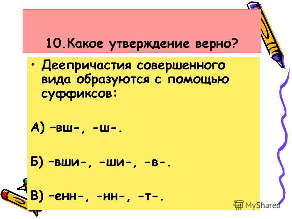 10.Какое утверждение верно? Деепричастия совершенного вида образуются с помощью суффиксов: А) –вш-, -ш-. Б) –вши-, -ши-, -в-. В) –енн-, -нн-, -т-.