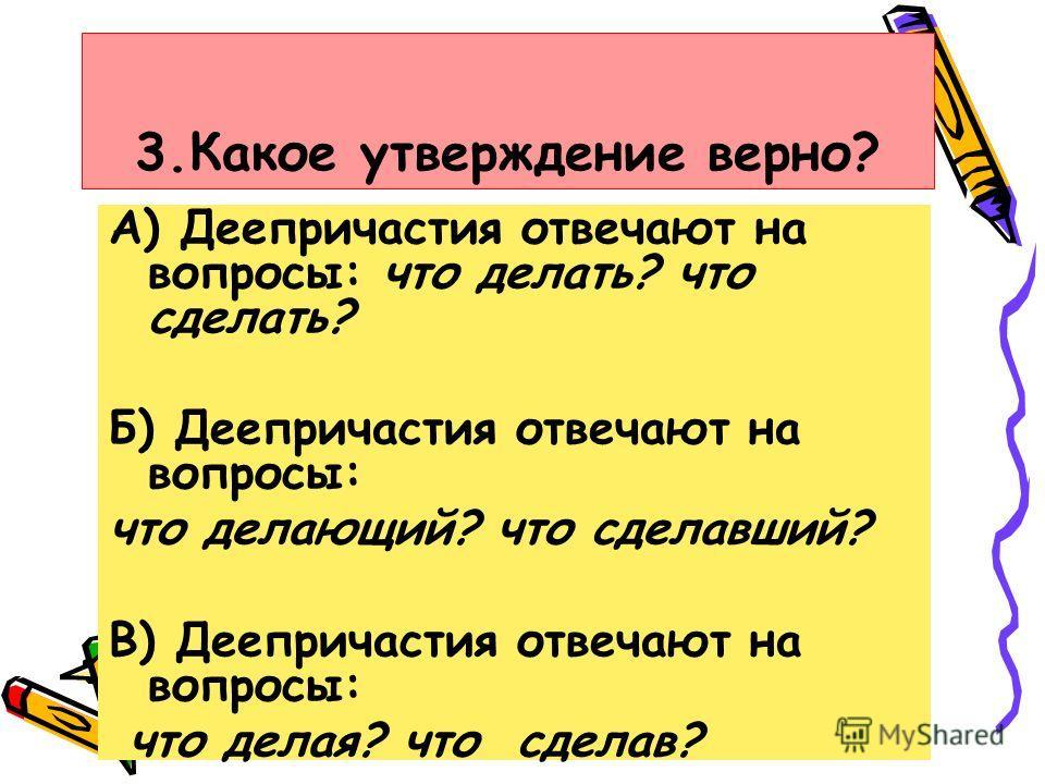 3.Какое утверждение верно? А) Деепричастия отвечают на вопросы: что делать? что сделать? Б) Деепричастия отвечают на вопросы: что делающий? что сделавший? В) Деепричастия отвечают на вопросы: что делая? что сделав?